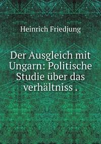 Der Ausgleich mit Ungarn: Politische Studie über das verhältniss ., Heinrich Friedjung обложка-превью