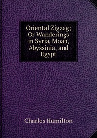 Oriental Zigzag; Or Wanderings in Syria, Moab, Abyssinia, and Egypt, Charles Hamilton обложка-превью