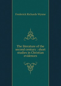 The literature of the second century : short studies in Christian evidences, Frederick Richards Wynne обложка-превью
