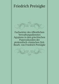 Fachwörter des öffentlichen Verwaltungsdienstes Ägyptens in den griechischen Papyruskunden der ptolemäisch-römischen Zeit. Bearb. von Friedrich Preisigke, Friedrich Preisigke обложка-превью