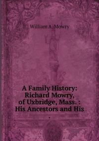 A Family History: Richard Mowry, of Uxbridge, Mass. : His Ancestors and His ., William A. Mowry обложка-превью