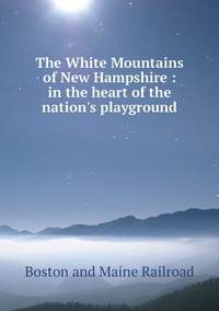 The White Mountains of New Hampshire : in the heart of the nation's playground, Boston And Maine Railroad обложка-превью