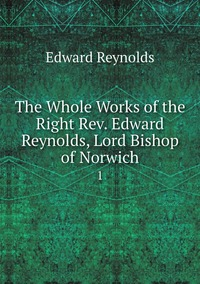 The Whole Works of the Right Rev. Edward Reynolds, Lord Bishop of Norwich: 1, Edward Reynolds обложка-превью