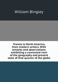 Travels in North America, from modern writers. With remarks and observations; exhibiting a connected view of the geography and present state of that quarter of the globe, William Bingley обложка-превью