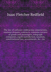 The law of railways: embracing corporations, eminent domain, contracts, common carriers of goods and passengers, telegraph companies, equity jurisdiction, taxation, constitutional law, investments, &c., &c: 1, Isaac Fletcher Redfield обложка-превью