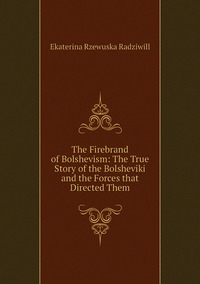 The Firebrand of Bolshevism: The True Story of the Bolsheviki and the Forces that Directed Them, Catherine Princess Radziwill обложка-превью