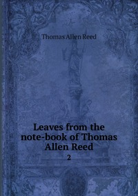 Leaves from the note-book of Thomas Allen Reed: 2, Thomas Allen Reed обложка-превью