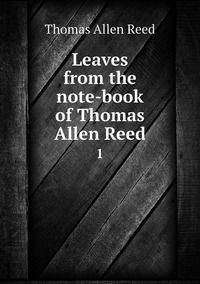 Leaves from the note-book of Thomas Allen Reed: 1, Thomas Allen Reed обложка-превью