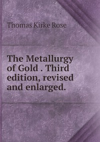 The Metallurgy of Gold . Third edition, revised and enlarged., Thomas Kirke Rose обложка-превью