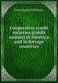 Cooperative credit societies (credit unions) in America and in foreign countries, Edson Leone Whitney обложка-превью