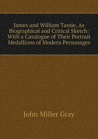 James and William Tassie, As Biographical and Critical Sketch: With a Catalogue of Their Portrait Medallions of Modern Personages, John Miller Gray обложка-превью