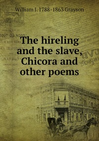 The hireling and the slave, Chicora and other poems, William J. 1788-1863 Grayson обложка-превью