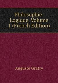 Philosophie: Logique, Volume 1 (French Edition), Auguste Gratry обложка-превью
