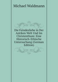 Die Feindesliebe in Der Antiken Welt Und Im Christenthum: Eine Historisch-Ethische Untersuchung (German Edition), Michael Waldmann обложка-превью