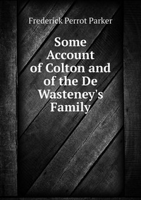 Some Account of Colton and of the De Wasteney's Family, Frederick Perrot Parker обложка-превью