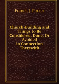 Church-Building and Things to Be Considered, Done, Or Avoided in Connection Therewith, Francis J. Parker обложка-превью