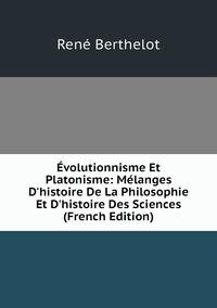 Évolutionnisme Et Platonisme: Mélanges D'histoire De La Philosophie Et D'histoire Des Sciences (French Edition), Rene Berthelot обложка-превью