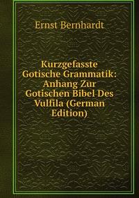 Kurzgefasste Gotische Grammatik: Anhang Zur Gotischen Bibel Des Vulfila (German Edition), Ernst Bernhardt обложка-превью
