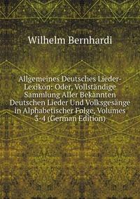 Allgemeines Deutsches Lieder-Lexikon: Oder, Vollständige Sammlung Aller Bekannten Deutschen Lieder Und Volksgesänge in Alphabetischer Folge, Volumes 3-4 (German Edition), Wilhelm Bernhardi обложка-превью