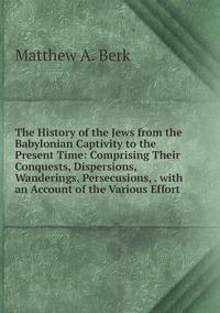 Книга под заказ: «The History of the Jews from the Babylonian Captivity to the Present Time: Comprising Their Conquests, Dispersions, Wanderings, Persecusions, . with an Account of the Various Effort»