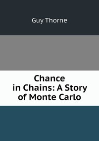 Chance in Chains: A Story of Monte Carlo, Guy Thorne обложка-превью