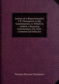 Letters of a Representative T.P. Thompson to His Constituents. to Which Is Added, a Running Commentary On Anti-Commercial Fallacies, Thomas Perronet Thompson обложка-превью