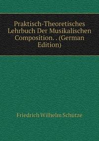 Praktisch-Theoretisches Lehrbuch Der Musikalischen Composition. . (German Edition), Friedrich Wilhelm Schutze обложка-превью