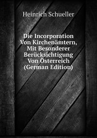 Die Incorporation Von Kirchenämtern, Mit Besonderer Berücksichtigung Von Österreich (German Edition), Heinrich Schueller обложка-превью