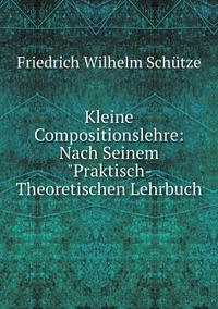 Kleine Compositionslehre: Nach Seinem 'Praktisch- Theoretischen Lehrbuch, Friedrich Wilhelm Schutze обложка-превью