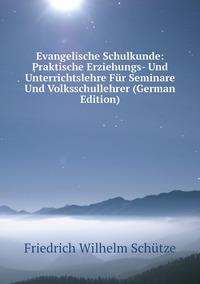 Evangelische Schulkunde: Praktische Erziehungs- Und Unterrichtslehre Für Seminare Und Volksschullehrer (German Edition), Friedrich Wilhelm Schutze обложка-превью