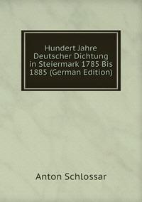 Hundert Jahre Deutscher Dichtung in Steiermark 1785 Bis 1885 (German Edition), Anton Schlossar обложка-превью
