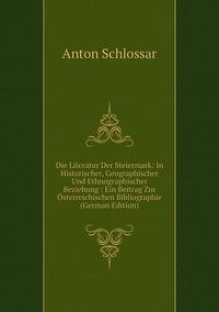 Die Literatur Der Steiermark: In Historischer, Geographischer Und Ethnographischer Beziehung : Ein Beitrag Zur Österreichischen Bibliographie (German Edition), Anton Schlossar обложка-превью