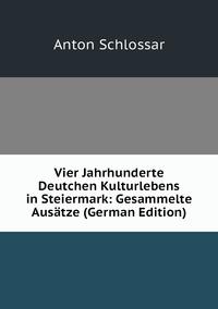 Vier Jahrhunderte Deutchen Kulturlebens in Steiermark: Gesammelte Ausätze (German Edition), Anton Schlossar обложка-превью