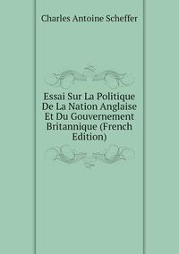 Essai Sur La Politique De La Nation Anglaise Et Du Gouvernement Britannique (French Edition), Charles Antoine Scheffer обложка-превью