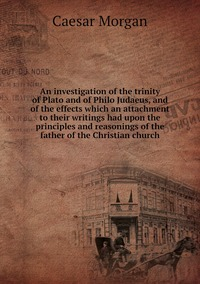 An investigation of the trinity of Plato and of Philo Judaeus, and of the effects which an attachment to their writings had upon the principles and reasonings of the father of the Christian church, Caesar Morgan обложка-превью