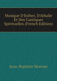 Musique D'Esther, D'Athalie Et Des Cantiques Spirituelles (French Edition), Jean-Baptiste Moreau обложка-превью