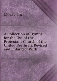 Книга под заказ: «A Collection of Hymns, for the Use of the Protestant Church of the United Brethren. Revised and Enlarged. With»