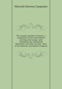 The summer paradise in history; a compilation of fact and tradition covering Lake George, Lake Champlain, the Adirondack Mountains, and other sections . lines of the Delaware and Hudson Company, Warwick Stevens Carpenter обложка-превью