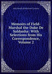 Memoirs of Field-Marshal the Duke De Saldanha: With Selections from His Correspondence, Volume 2, John Smith Athelstane Carnota обложка-превью
