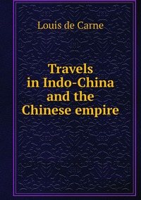 Travels in Indo-China and the Chinese empire, Louis de Carne обложка-превью