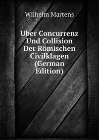 Uber Concurrenz Und Collision Der Römischen Civilklagen (German Edition), Wilhelm Martens обложка-превью