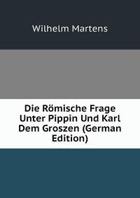 Die Römische Frage Unter Pippin Und Karl Dem Groszen (German Edition), Wilhelm Martens обложка-превью
