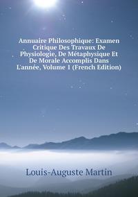 Annuaire Philosophique: Examen Critique Des Travaux De Physiologie, De Métaphysique Et De Morale Accomplis Dans L'année, Volume 1 (French Edition), Louis-Auguste Martin обложка-превью