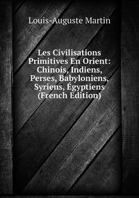 Les Civilisations Primitives En Orient: Chinois, Indiens, Perses, Babyloniens, Syriens, Égyptiens (French Edition), Louis-Auguste Martin обложка-превью