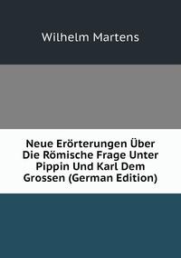 Neue Erörterungen Über Die Römische Frage Unter Pippin Und Karl Dem Grossen (German Edition), Wilhelm Martens обложка-превью