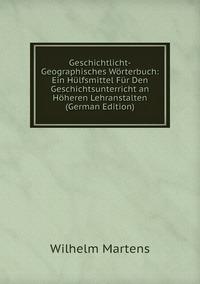 Geschichtlicht-Geographisches Wörterbuch: Ein Hülfsmittel Für Den Geschichtsunterricht an Höheren Lehranstalten (German Edition), Wilhelm Martens обложка-превью