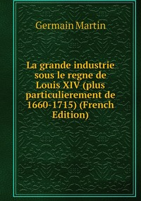 La grande industrie sous le regne de Louis XIV (plus particulierement de 1660-1715) (French Edition), Germain Martin обложка-превью