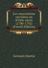 Les associations ouvrières au XVIIIe siècle (1700-1792) (French Edition), Germain Martin обложка-превью