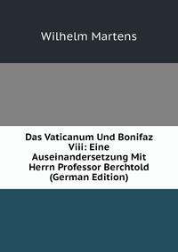 Das Vaticanum Und Bonifaz Viii: Eine Auseinandersetzung Mit Herrn Professor Berchtold (German Edition), Wilhelm Martens обложка-превью