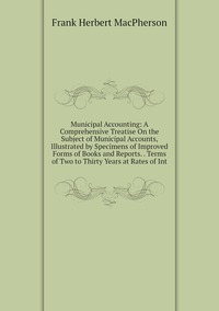 Municipal Accounting: A Comprehensive Treatise On the Subject of Municipal Accounts, Illustrated by Specimens of Improved Forms of Books and Reports. . Terms of Two to Thirty Years at Rates of Int, Frank Herbert Macpherson обложка-превью